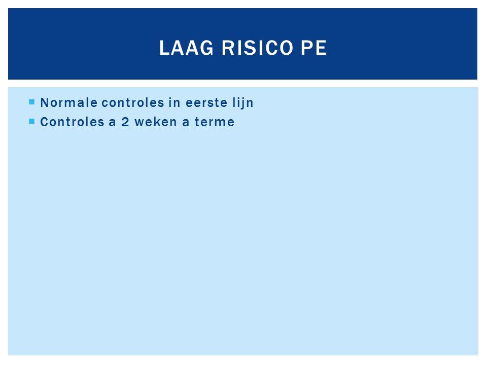  Normale controles in eerste lijn  Controles a 2 weken a terme LAAG RISICO PE