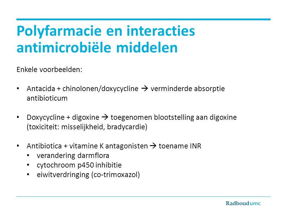 Polyfarmacie en interacties antimicrobiële middelen Enkele voorbeelden: Antacida + chinolonen/doxycycline  verminderde absorptie antibioticum Doxycycline + digoxine  toegenomen blootstelling aan digoxine (toxiciteit: misselijkheid, bradycardie) Antibiotica + vitamine K antagonisten  toename INR verandering darmflora cytochroom p450 inhibitie eiwitverdringing (co-trimoxazol)