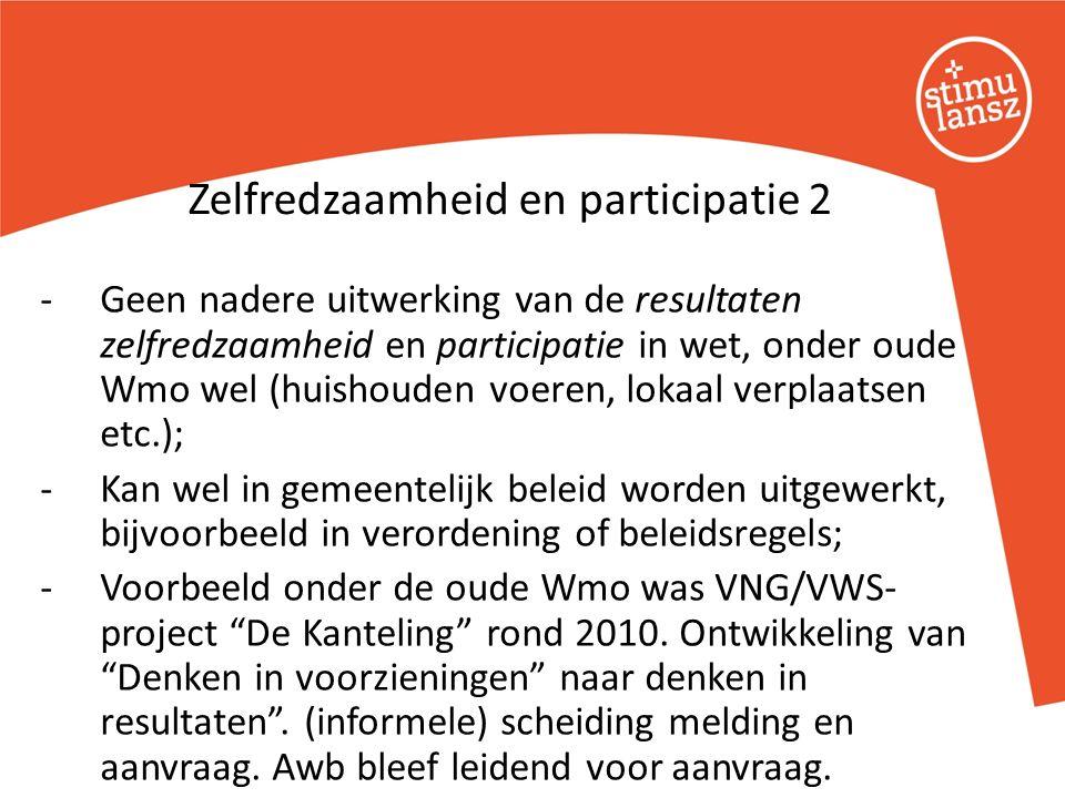 -Geen nadere uitwerking van de resultaten zelfredzaamheid en participatie in wet, onder oude Wmo wel (huishouden voeren, lokaal verplaatsen etc.); -Kan wel in gemeentelijk beleid worden uitgewerkt, bijvoorbeeld in verordening of beleidsregels; -Voorbeeld onder de oude Wmo was VNG/VWS- project De Kanteling rond 2010.
