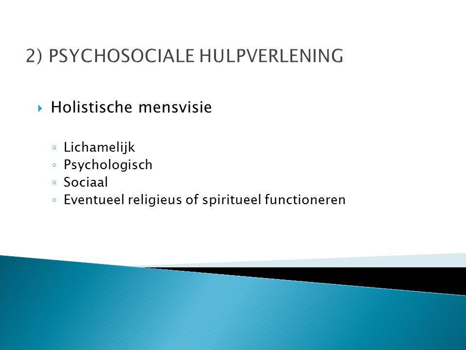 2) PSYCHOSOCIALE HULPVERLENING  Holistische mensvisie ◦ Lichamelijk ◦ Psychologisch ◦ Sociaal ◦ Eventueel religieus of spiritueel functioneren