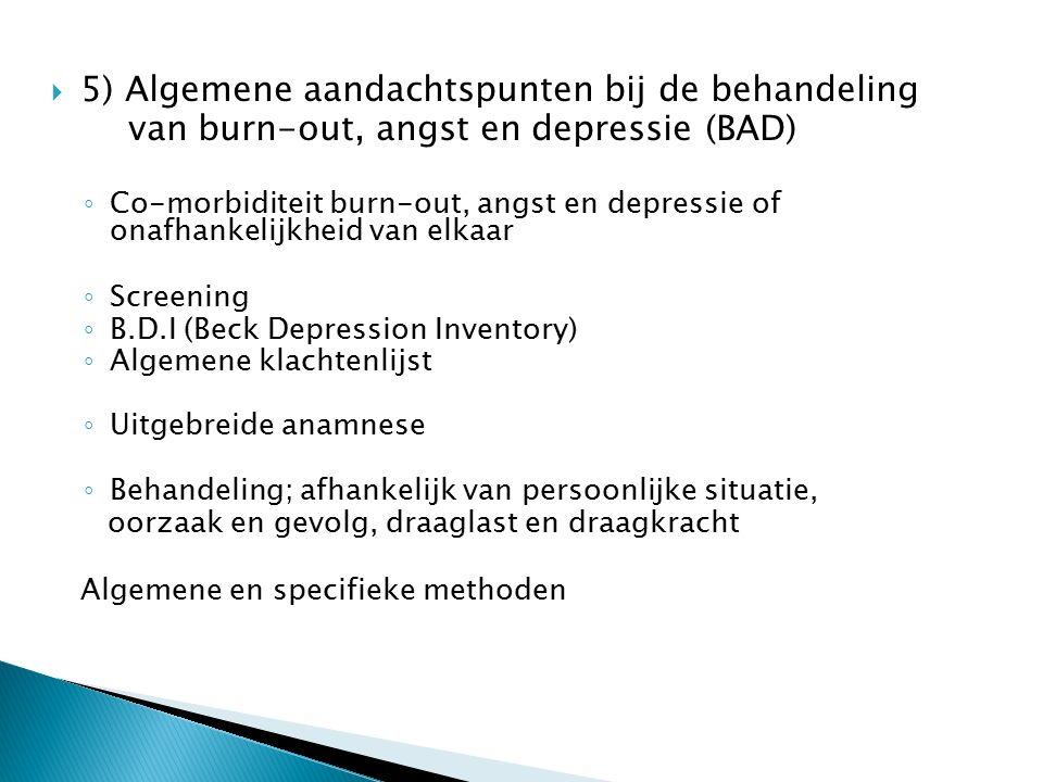  5) Algemene aandachtspunten bij de behandeling van burn-out, angst en depressie (BAD) ◦ Co-morbiditeit burn-out, angst en depressie of onafhankelijkheid van elkaar ◦ Screening ◦ B.D.I (Beck Depression Inventory) ◦ Algemene klachtenlijst ◦ Uitgebreide anamnese ◦ Behandeling; afhankelijk van persoonlijke situatie, oorzaak en gevolg, draaglast en draagkracht Algemene en specifieke methoden