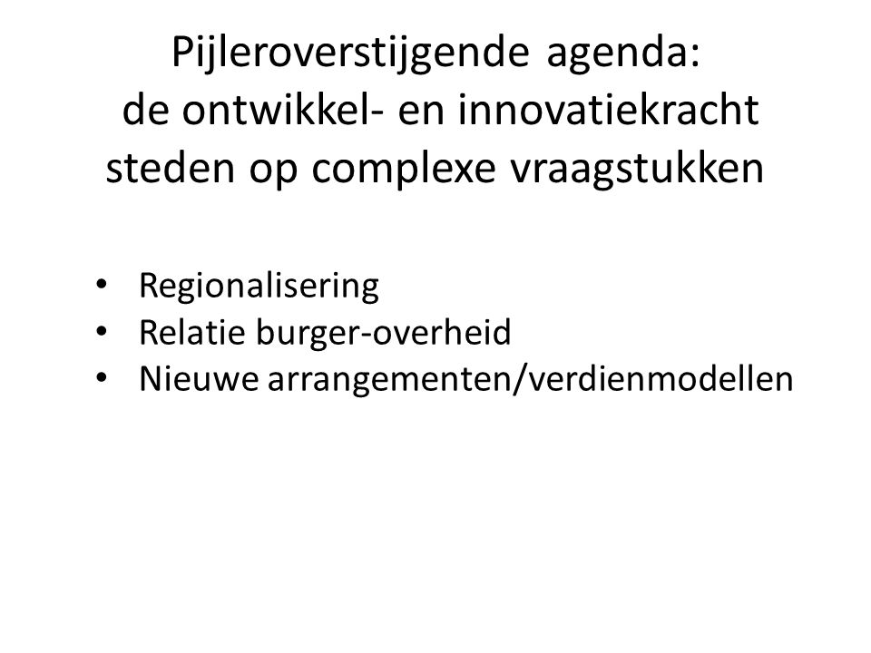 Pijleroverstijgende agenda: de ontwikkel- en innovatiekracht steden op complexe vraagstukken Regionalisering Relatie burger-overheid Nieuwe arrangementen/verdienmodellen