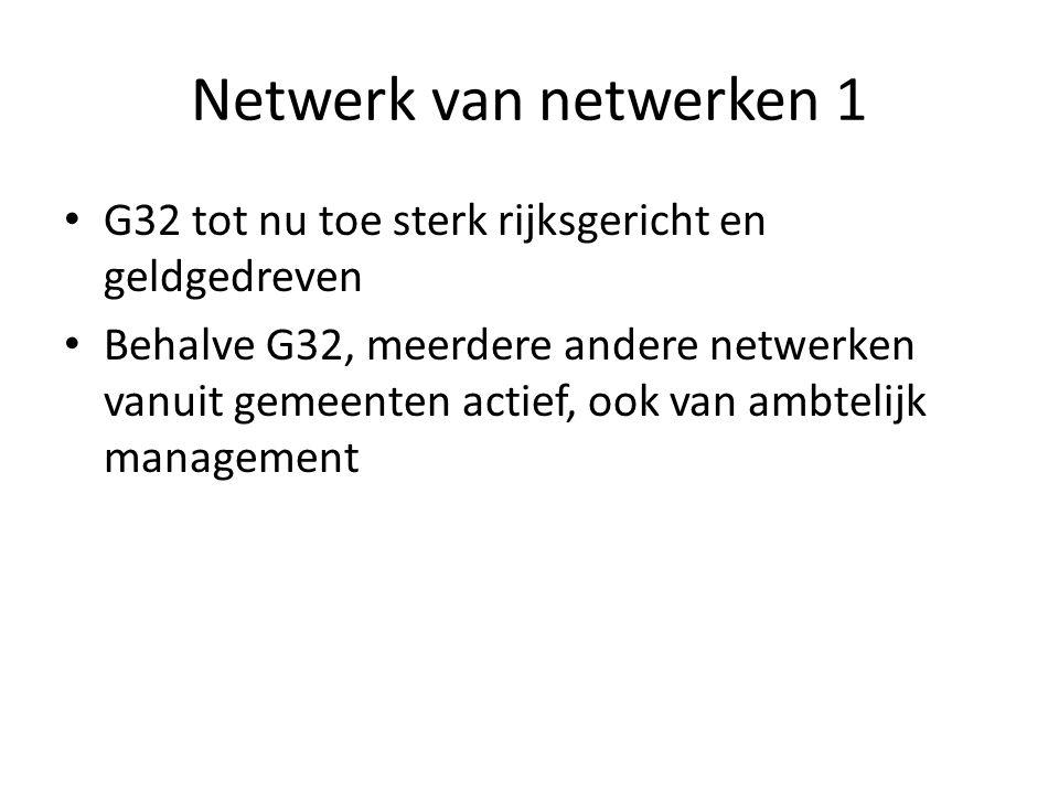 Netwerk van netwerken 1 G32 tot nu toe sterk rijksgericht en geldgedreven Behalve G32, meerdere andere netwerken vanuit gemeenten actief, ook van ambtelijk management