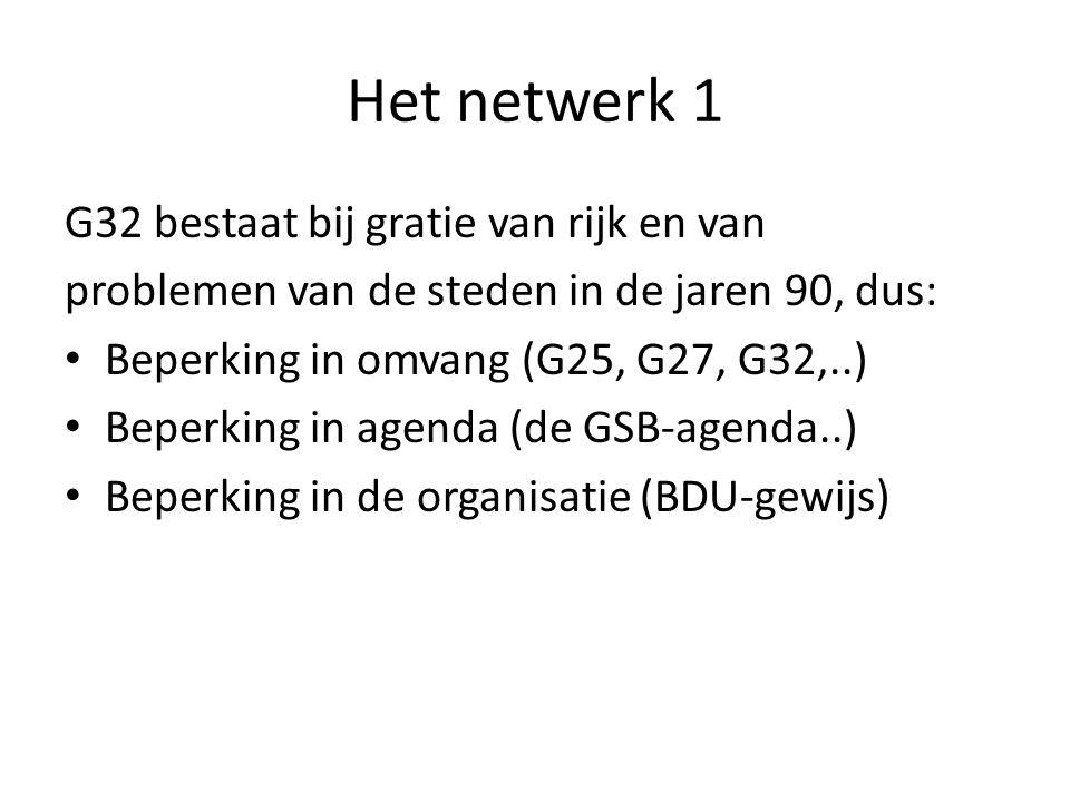 Het netwerk 1 G32 bestaat bij gratie van rijk en van problemen van de steden in de jaren 90, dus: Beperking in omvang (G25, G27, G32,..) Beperking in agenda (de GSB-agenda..) Beperking in de organisatie (BDU-gewijs)