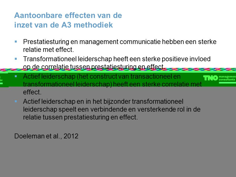 Aantoonbare effecten van de inzet van de A3 methodiek  Prestatiesturing en management communicatie hebben een sterke relatie met effect.  Transforma