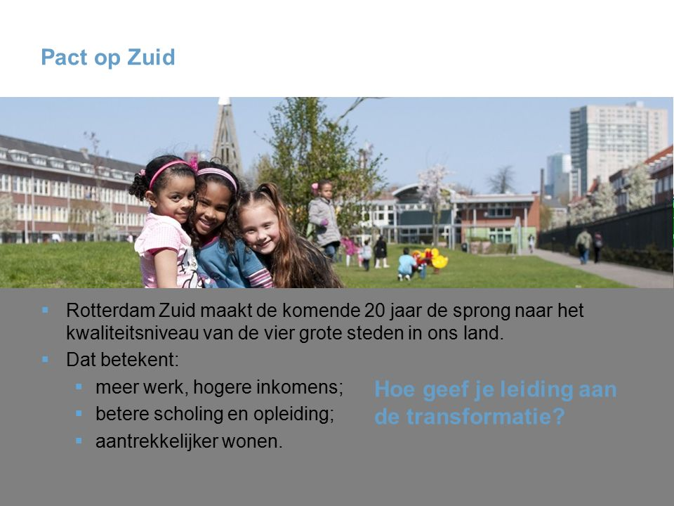 Pact op Zuid  Rotterdam Zuid maakt de komende 20 jaar de sprong naar het kwaliteitsniveau van de vier grote steden in ons land.  Dat betekent:  mee