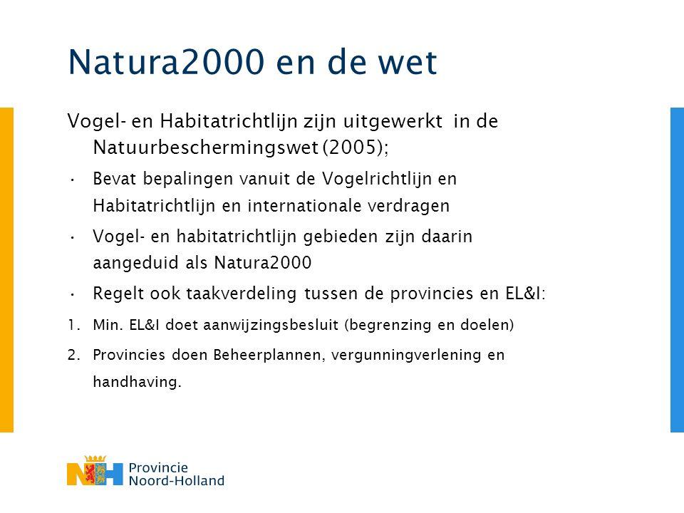 Natura2000 en de wet Vogel- en Habitatrichtlijn zijn uitgewerkt in de Natuurbeschermingswet (2005); Bevat bepalingen vanuit de Vogelrichtlijn en Habitatrichtlijn en internationale verdragen Vogel- en habitatrichtlijn gebieden zijn daarin aangeduid als Natura2000 Regelt ook taakverdeling tussen de provincies en EL&I: 1.Min.