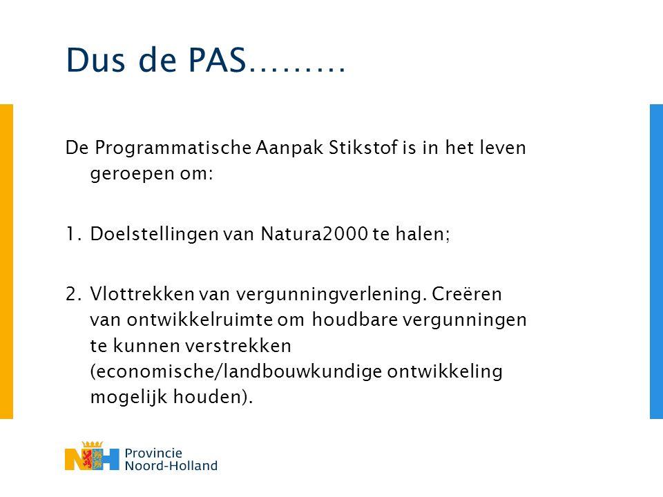 Dus de PAS……… De Programmatische Aanpak Stikstof is in het leven geroepen om: 1.Doelstellingen van Natura2000 te halen; 2.Vlottrekken van vergunningverlening.