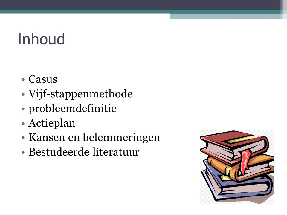 Inhoud Casus Vijf-stappenmethode probleemdefinitie Actieplan Kansen en belemmeringen Bestudeerde literatuur