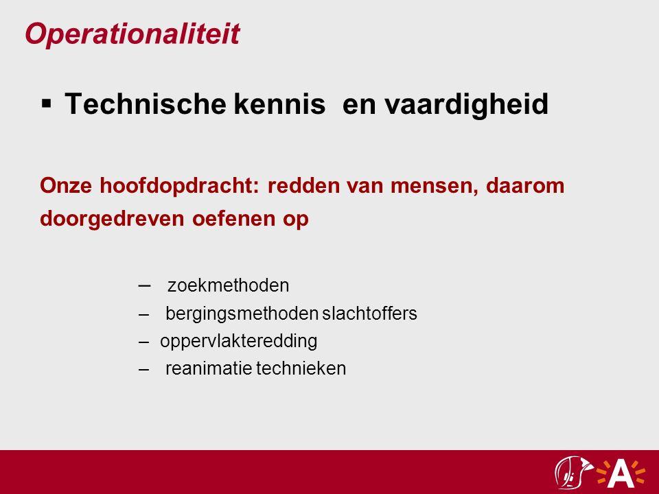Operationaliteit  Technische kennis en vaardigheid Onze hoofdopdracht: redden van mensen, daarom doorgedreven oefenen op – zoekmethoden – bergingsmethoden slachtoffers – oppervlakteredding – reanimatie technieken