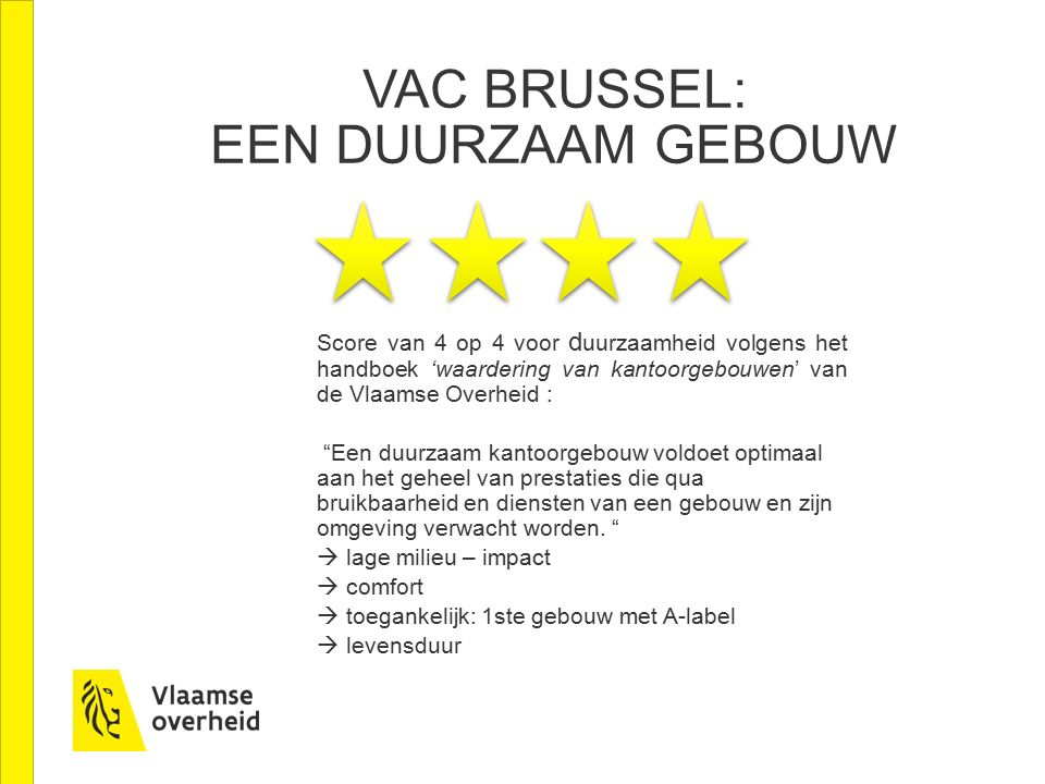 VAC BRUSSEL: EEN DUURZAAM GEBOUW Score van 4 op 4 voor d uurzaamheid volgens het handboek 'waardering van kantoorgebouwen' van de Vlaamse Overheid : Een duurzaam kantoorgebouw voldoet optimaal aan het geheel van prestaties die qua bruikbaarheid en diensten van een gebouw en zijn omgeving verwacht worden.