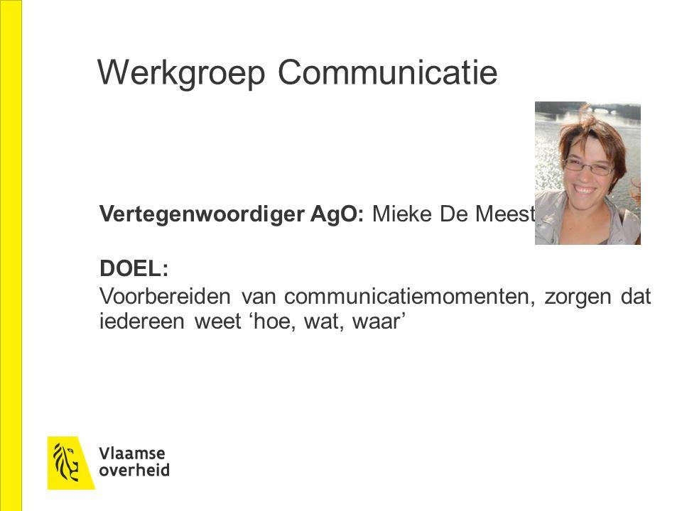 Werkgroep Communicatie Vertegenwoordiger AgO: Mieke De Meester DOEL: Voorbereiden van communicatiemomenten, zorgen dat iedereen weet 'hoe, wat, waar'