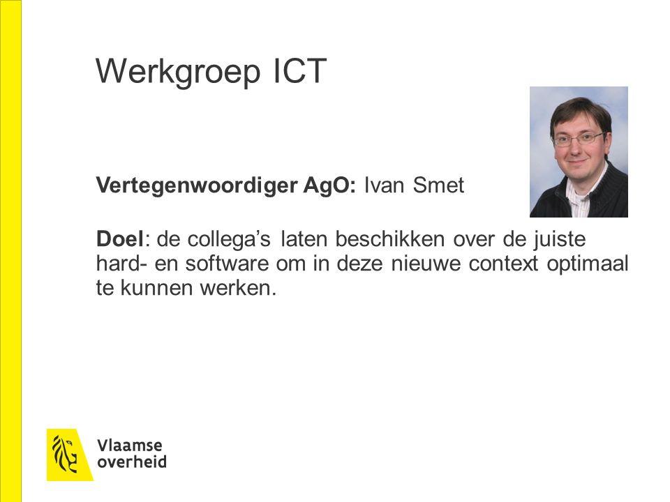 Werkgroep ICT Vertegenwoordiger AgO: Ivan Smet Doel: de collega's laten beschikken over de juiste hard- en software om in deze nieuwe context optimaal te kunnen werken.