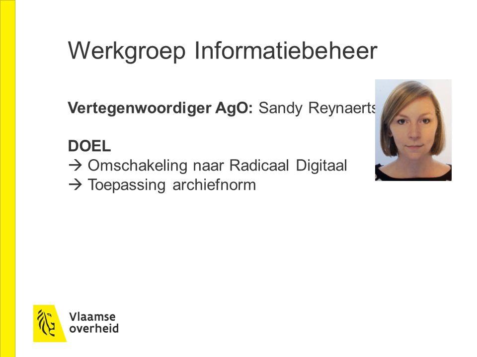 Werkgroep Informatiebeheer Vertegenwoordiger AgO: Sandy Reynaerts DOEL  Omschakeling naar Radicaal Digitaal  Toepassing archiefnorm