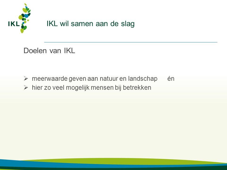 IKL wil samen aan de slag Doelen van IKL  meerwaarde geven aan natuur en landschap én  hier zo veel mogelijk mensen bij betrekken