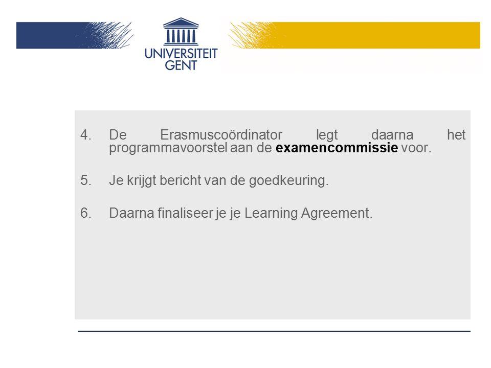 4.De Erasmuscoördinator legt daarna het programmavoorstel aan de examencommissie voor. 5.Je krijgt bericht van de goedkeuring. 6.Daarna finaliseer je