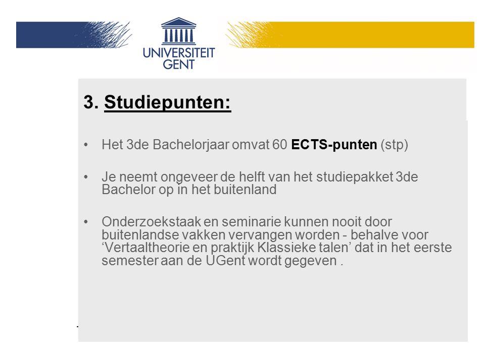 3. Studiepunten: Het 3de Bachelorjaar omvat 60 ECTS-punten (stp) Je neemt ongeveer de helft van het studiepakket 3de Bachelor op in het buitenland Ond