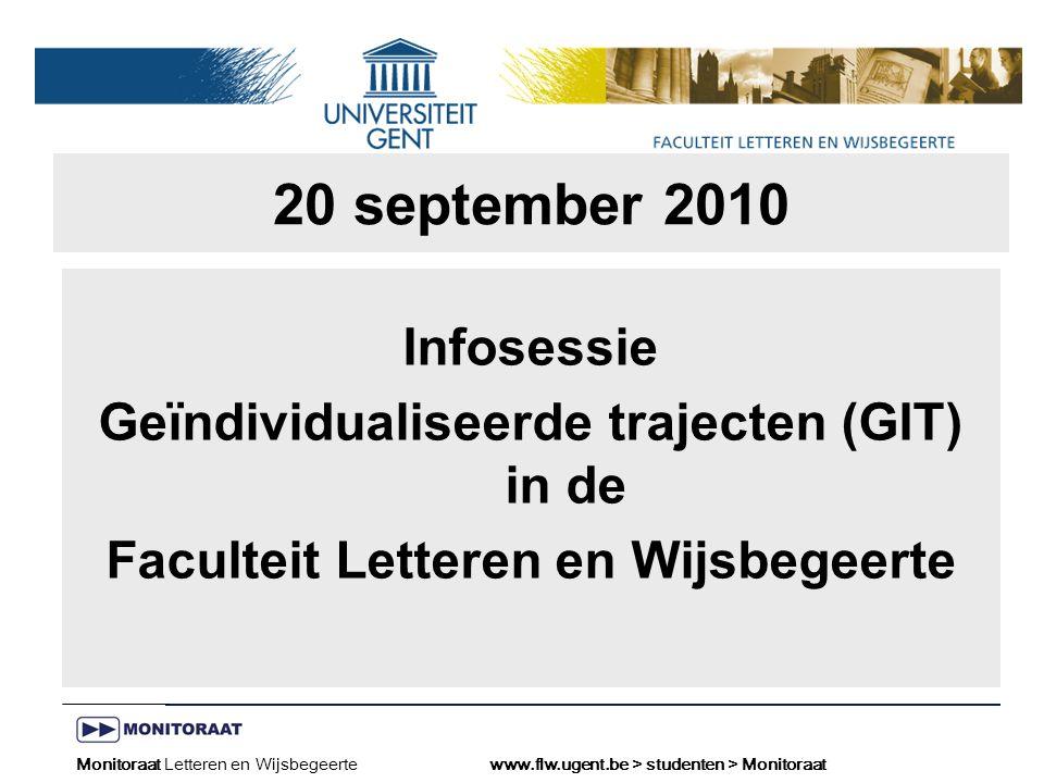 Naam presentatie – Naam maker en/of presentator - 12/09/2005 Faculteit Naam Faculteit – Dienst of Vakgroep (optioneel) 20 september 2010 Infosessie Geïndividualiseerde trajecten (GIT) in de Faculteit Letteren en Wijsbegeerte Monitoraat Letteren en Wijsbegeertewww.flw.ugent.be > studenten > Monitoraat