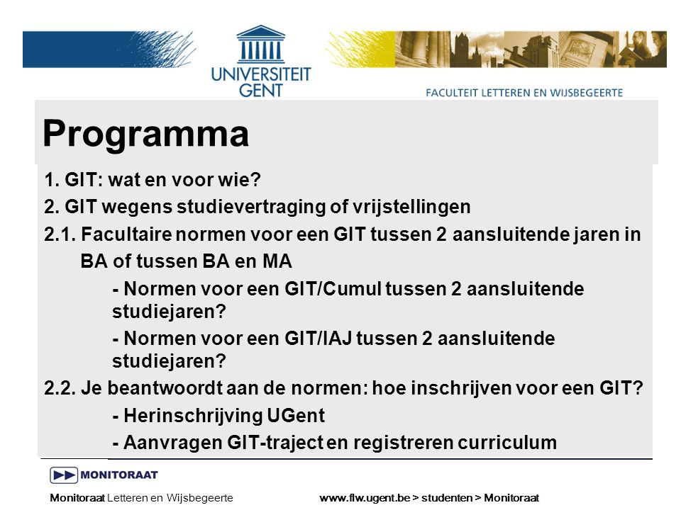 Naam presentatie – Naam maker en/of presentator - 12/09/2005 Faculteit Naam Faculteit – Dienst of Vakgroep (optioneel) Monitoraat Letteren en Wijsbegeertewww.flw.ugent.be > studenten >Monitoraat voor een GIT/IAJ BA2 - BA3: ≥ 20 ECTS credits/vrijstellingen behaald in BA2 Normen voor een GIT/IAJ tussen 2 aansluitende studiejaren?