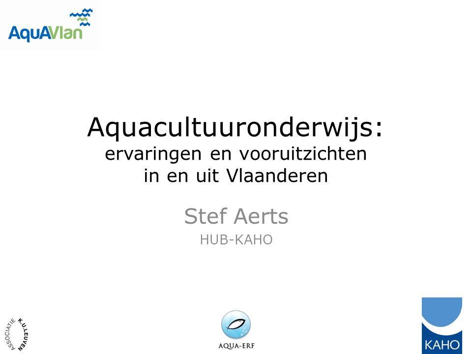 Aquacultuuronderwijs: ervaringen en vooruitzichten in en uit Vlaanderen Stef Aerts HUB-KAHO