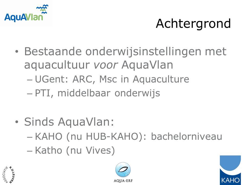 Achtergrond Bestaande onderwijsinstellingen met aquacultuur voor AquaVlan – UGent: ARC, Msc in Aquaculture – PTI, middelbaar onderwijs Sinds AquaVlan: – KAHO (nu HUB-KAHO): bachelorniveau – Katho (nu Vives)