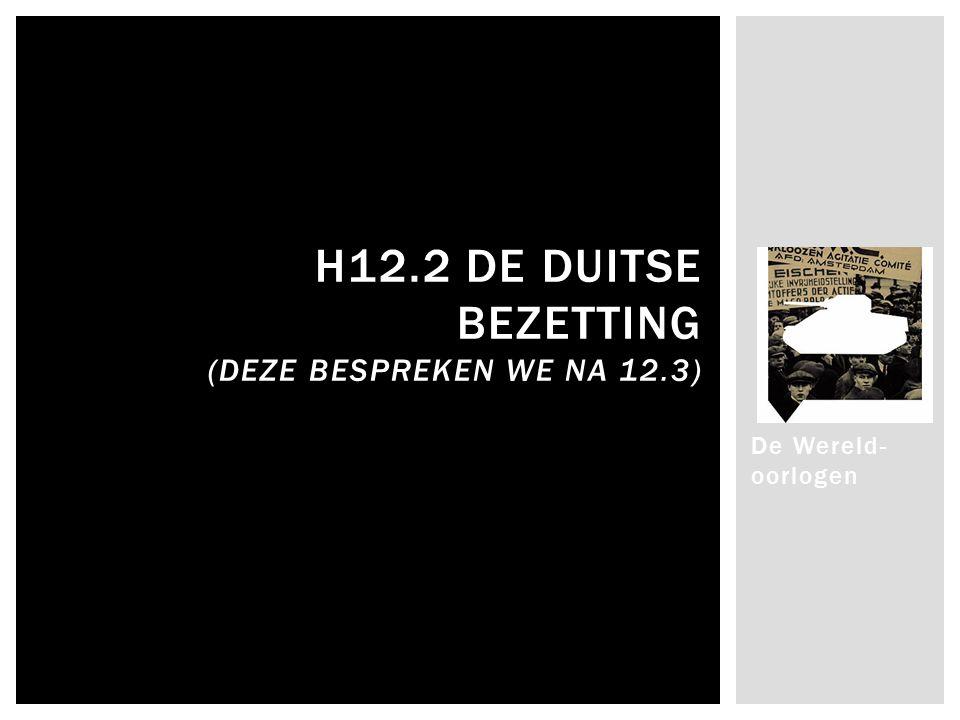 De Wereld- oorlogen H12.2 DE DUITSE BEZETTING (DEZE BESPREKEN WE NA 12.3)
