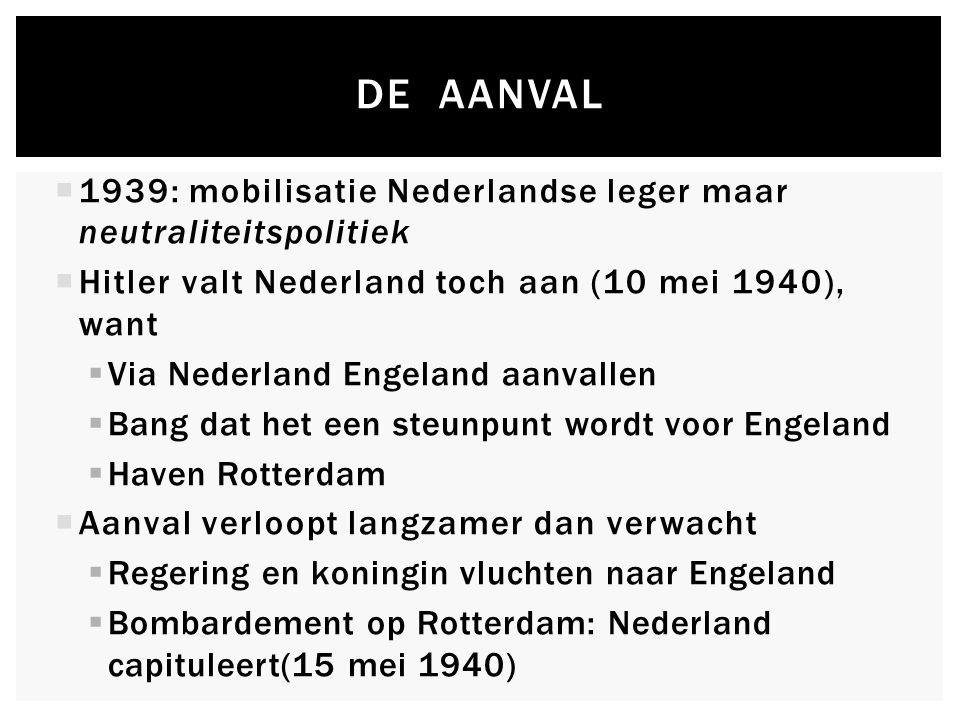 DE AANVAL  1939: mobilisatie Nederlandse leger maar neutraliteitspolitiek  Hitler valt Nederland toch aan (10 mei 1940), want  Via Nederland Engeland aanvallen  Bang dat het een steunpunt wordt voor Engeland  Haven Rotterdam  Aanval verloopt langzamer dan verwacht  Regering en koningin vluchten naar Engeland  Bombardement op Rotterdam: Nederland capituleert(15 mei 1940)