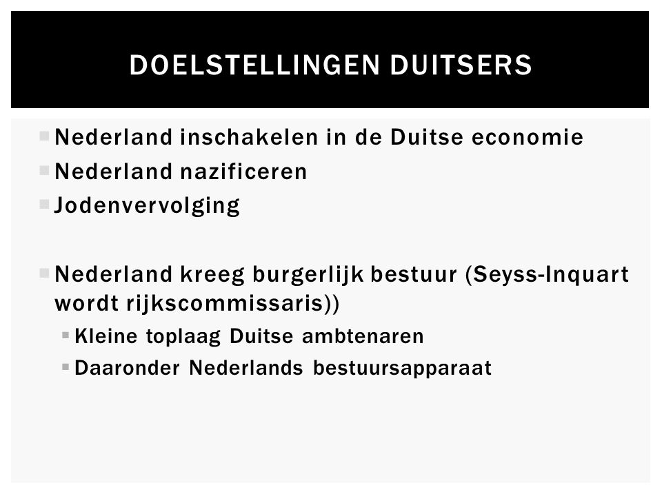  Nederland inschakelen in de Duitse economie  Nederland nazificeren  Jodenvervolging  Nederland kreeg burgerlijk bestuur (Seyss-Inquart wordt rijkscommissaris))  Kleine toplaag Duitse ambtenaren  Daaronder Nederlands bestuursapparaat DOELSTELLINGEN DUITSERS