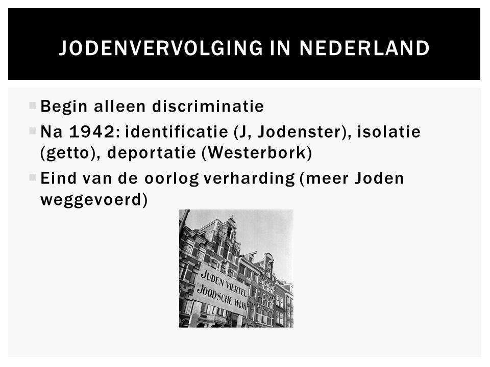  Begin alleen discriminatie  Na 1942: identificatie (J, Jodenster), isolatie (getto), deportatie (Westerbork)  Eind van de oorlog verharding (meer Joden weggevoerd) JODENVERVOLGING IN NEDERLAND