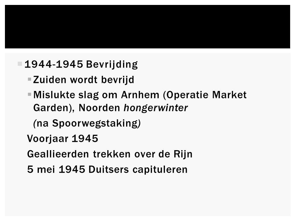  1944-1945 Bevrijding  Zuiden wordt bevrijd  Mislukte slag om Arnhem (Operatie Market Garden), Noorden hongerwinter (na Spoorwegstaking) Voorjaar 1945 Geallieerden trekken over de Rijn 5 mei 1945 Duitsers capituleren