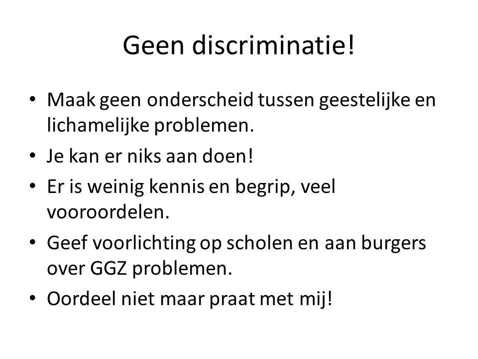 Geen discriminatie! Maak geen onderscheid tussen geestelijke en lichamelijke problemen. Je kan er niks aan doen! Er is weinig kennis en begrip, veel v