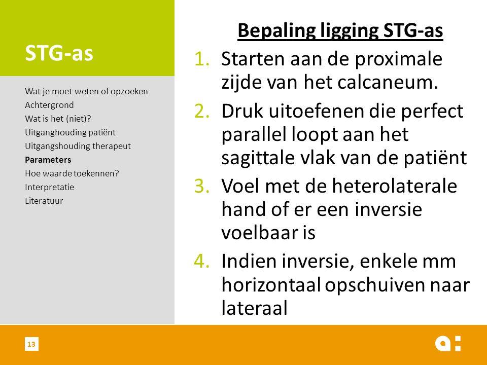 STG-as Bepaling ligging STG-as 1.Starten aan de proximale zijde van het calcaneum. 2.Druk uitoefenen die perfect parallel loopt aan het sagittale vlak