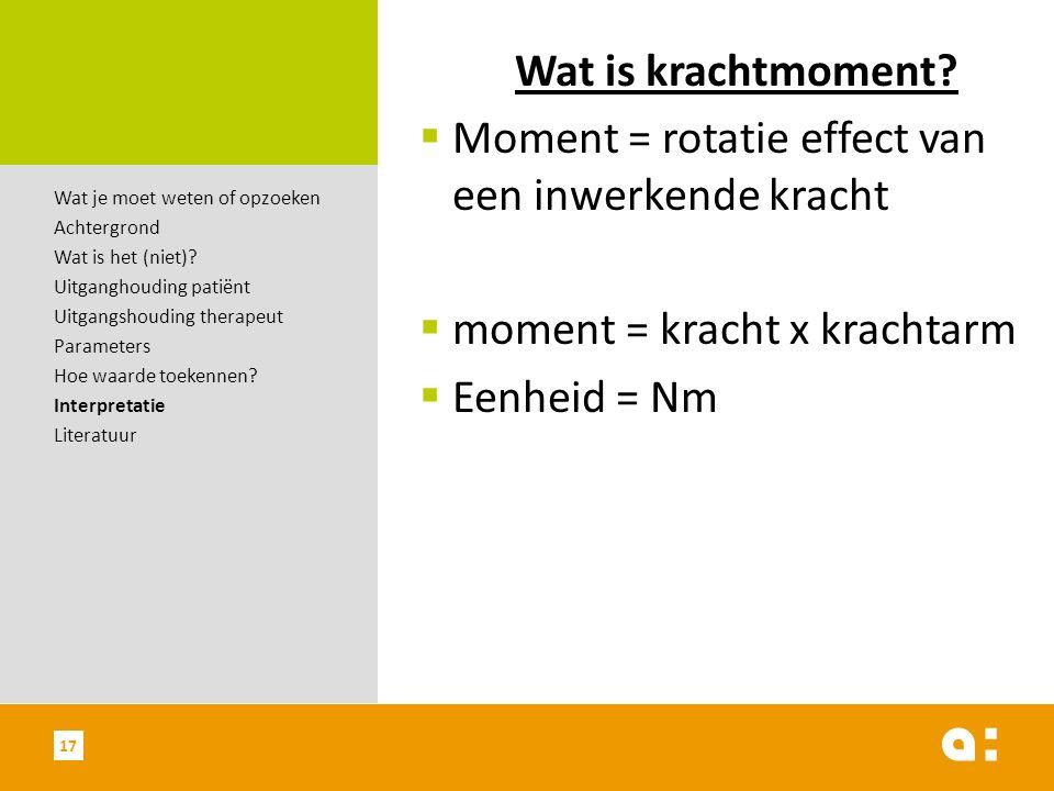 Wat is krachtmoment?  Moment = rotatie effect van een inwerkende kracht  moment = kracht x krachtarm  Eenheid = Nm 17 Wat je moet weten of opzoeken