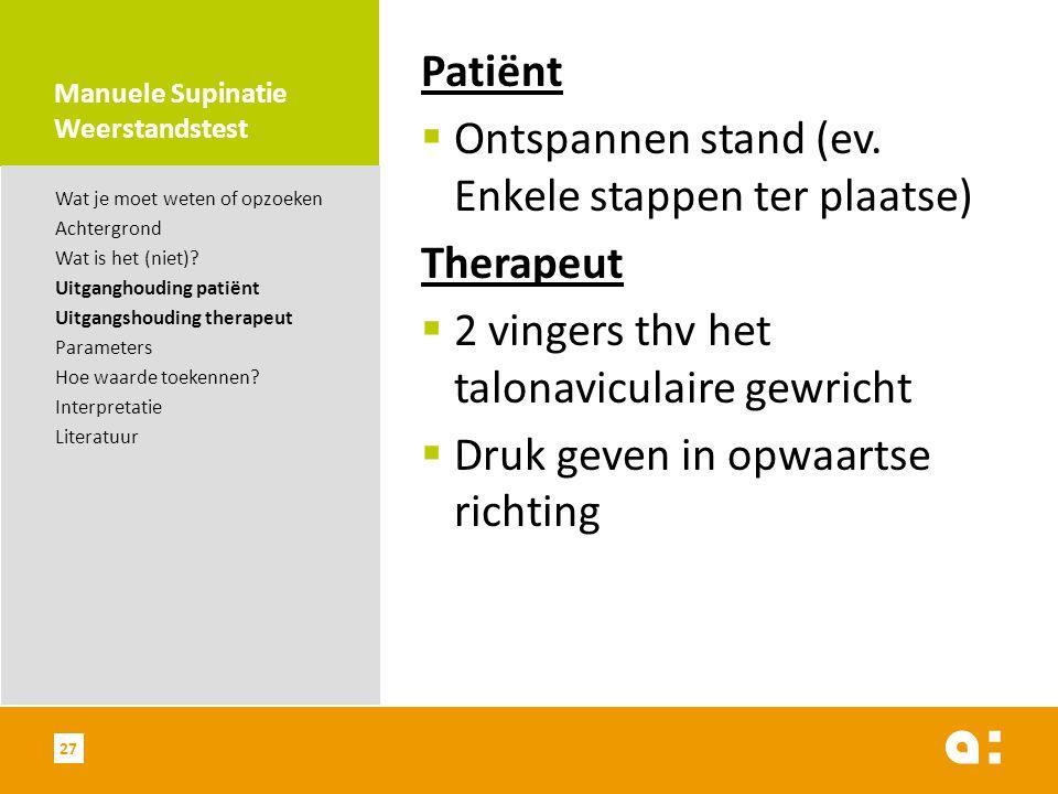 Manuele Supinatie Weerstandstest Patiënt  Ontspannen stand (ev. Enkele stappen ter plaatse) Therapeut  2 vingers thv het talonaviculaire gewricht 