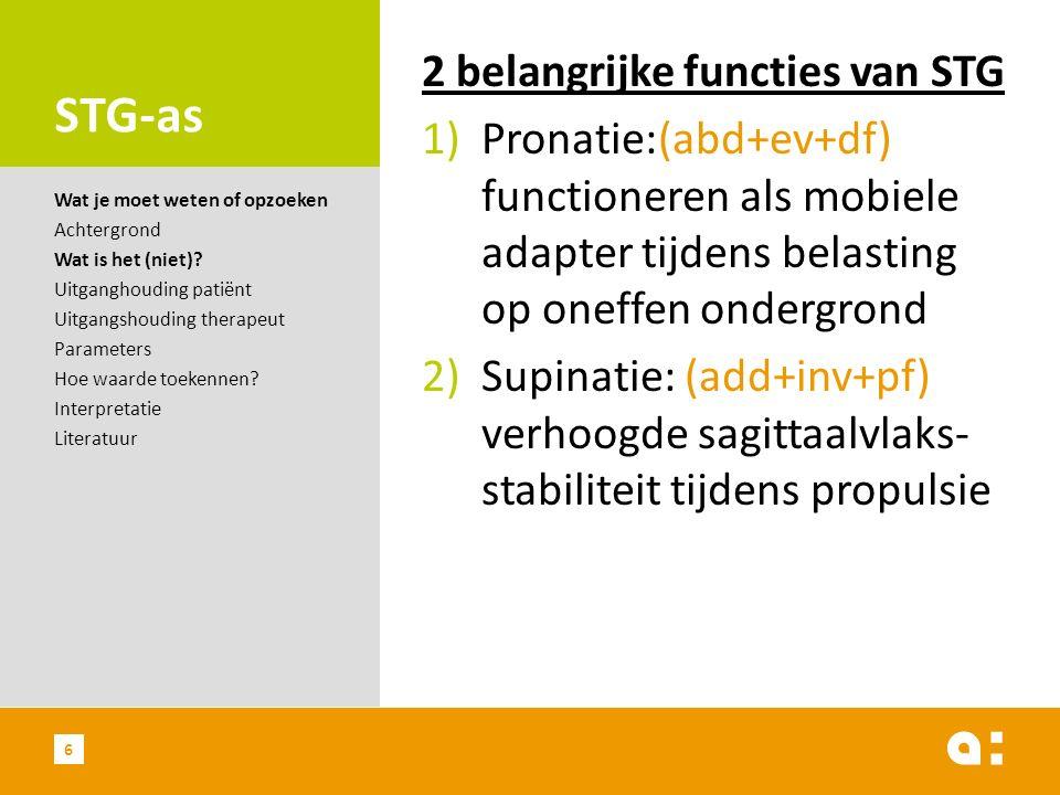STG-as 2 belangrijke functies van STG 1)Pronatie:(abd+ev+df) functioneren als mobiele adapter tijdens belasting op oneffen ondergrond 2)Supinatie: (add+inv+pf) verhoogde sagittaalvlaks- stabiliteit tijdens propulsie Wat je moet weten of opzoeken Achtergrond Wat is het (niet).