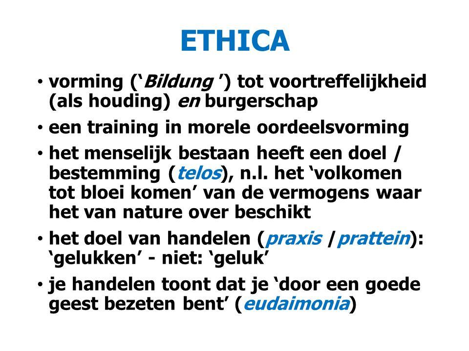 ETHICA vorming ('Bildung ') tot voortreffelijkheid (als houding) en burgerschap een training in morele oordeelsvorming het menselijk bestaan heeft een doel / bestemming (telos), n.l.