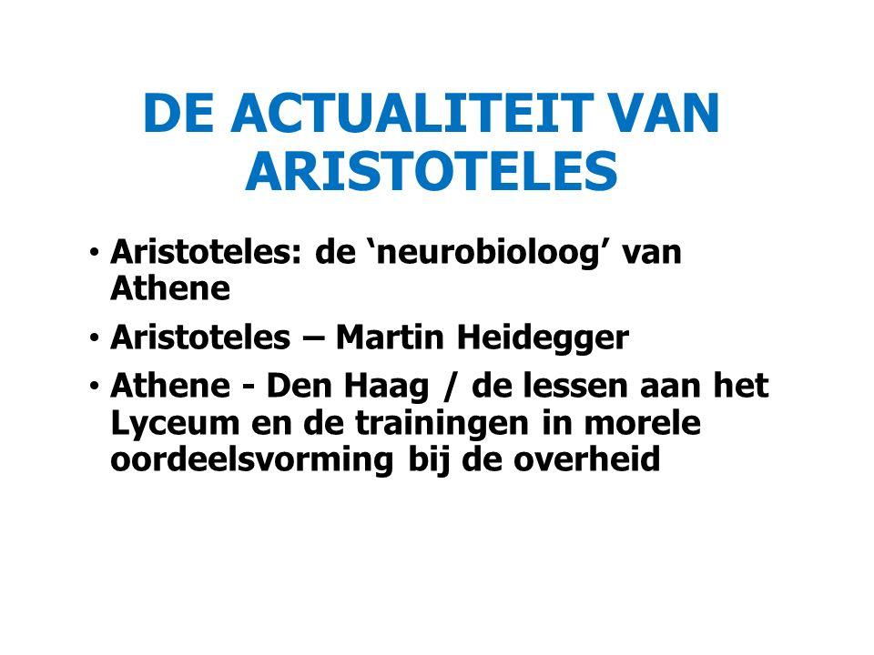 DE ACTUALITEIT VAN ARISTOTELES Aristoteles: de 'neurobioloog' van Athene Aristoteles – Martin Heidegger Athene - Den Haag / de lessen aan het Lyceum en de trainingen in morele oordeelsvorming bij de overheid