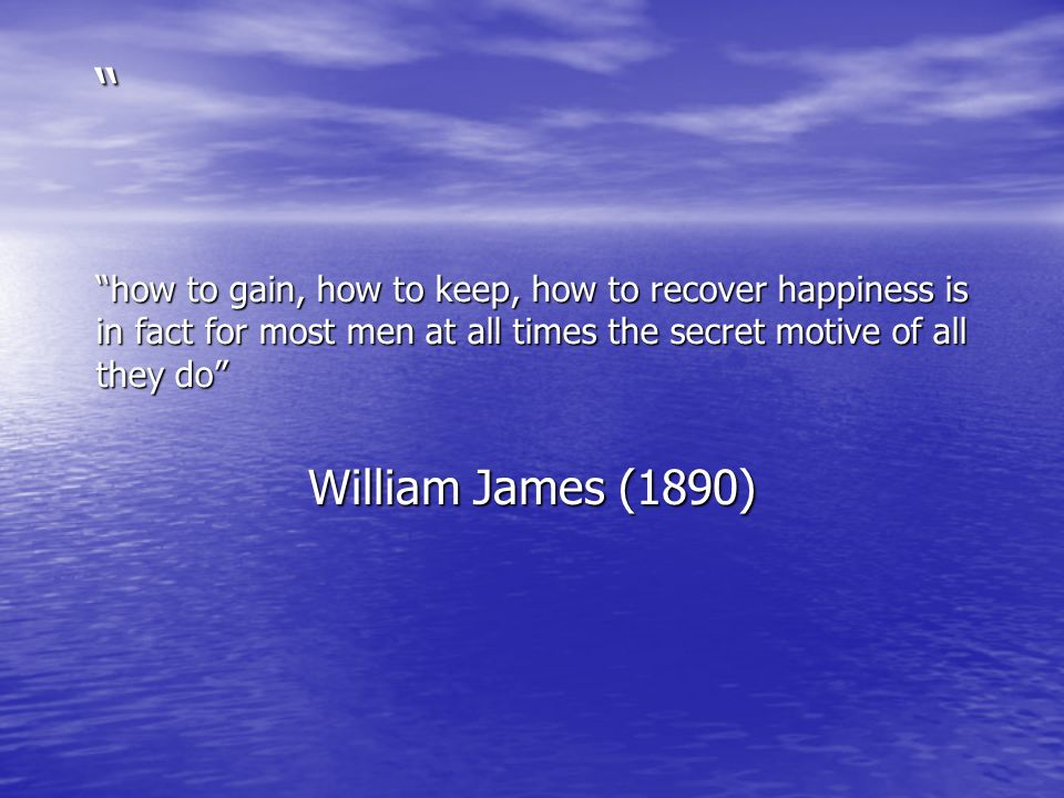 how to gain, how to keep, how to recover happiness is in fact for most men at all times the secret motive of all they do William James (1890)