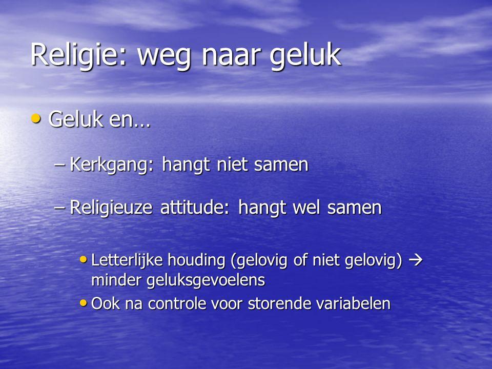 Religie: weg naar geluk Geluk en… Geluk en… –Kerkgang: hangt niet samen –Religieuze attitude: hangt wel samen Letterlijke houding (gelovig of niet gelovig)  minder geluksgevoelens Letterlijke houding (gelovig of niet gelovig)  minder geluksgevoelens Ook na controle voor storende variabelen Ook na controle voor storende variabelen