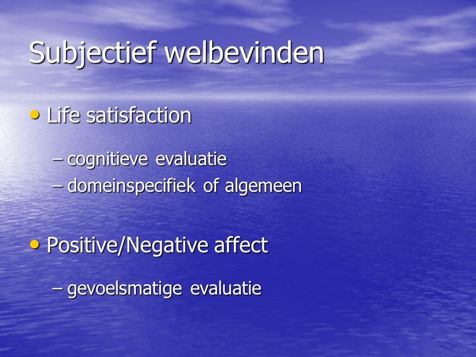 Subjectief welbevinden Life satisfaction Life satisfaction –cognitieve evaluatie –domeinspecifiek of algemeen Positive/Negative affect Positive/Negative affect –gevoelsmatige evaluatie