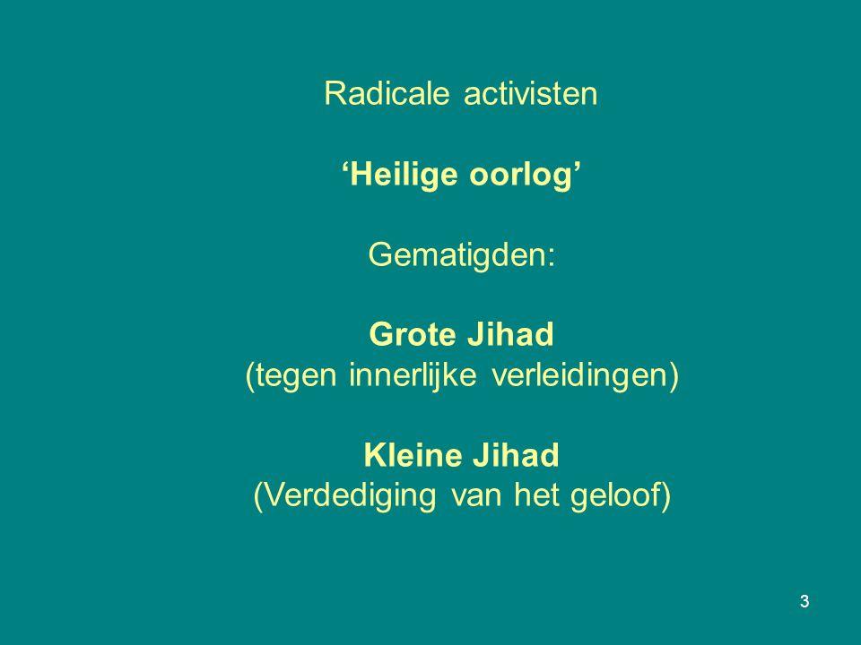 3 Radicale activisten 'Heilige oorlog' Gematigden: Grote Jihad (tegen innerlijke verleidingen) Kleine Jihad (Verdediging van het geloof)