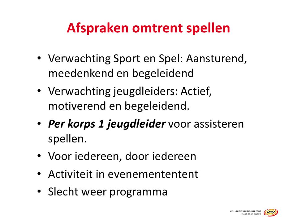 Afspraken omtrent spellen Verwachting Sport en Spel: Aansturend, meedenkend en begeleidend Verwachting jeugdleiders: Actief, motiverend en begeleidend.