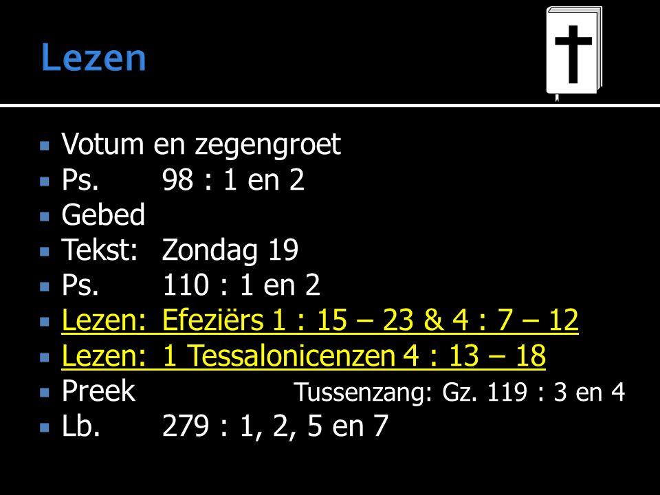  Votum en zegengroet  Ps. 98 : 1 en 2  Gebed  Tekst: Zondag 19  Ps. 110 : 1 en 2  Lezen: Efeziërs 1 : 15 – 23 & 4 : 7 – 12  Lezen: 1 Tessalonic
