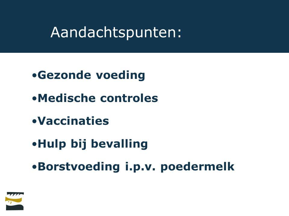 Aandachtspunten: Gezonde voeding Medische controles Vaccinaties Hulp bij bevalling Borstvoeding i.p.v. poedermelk