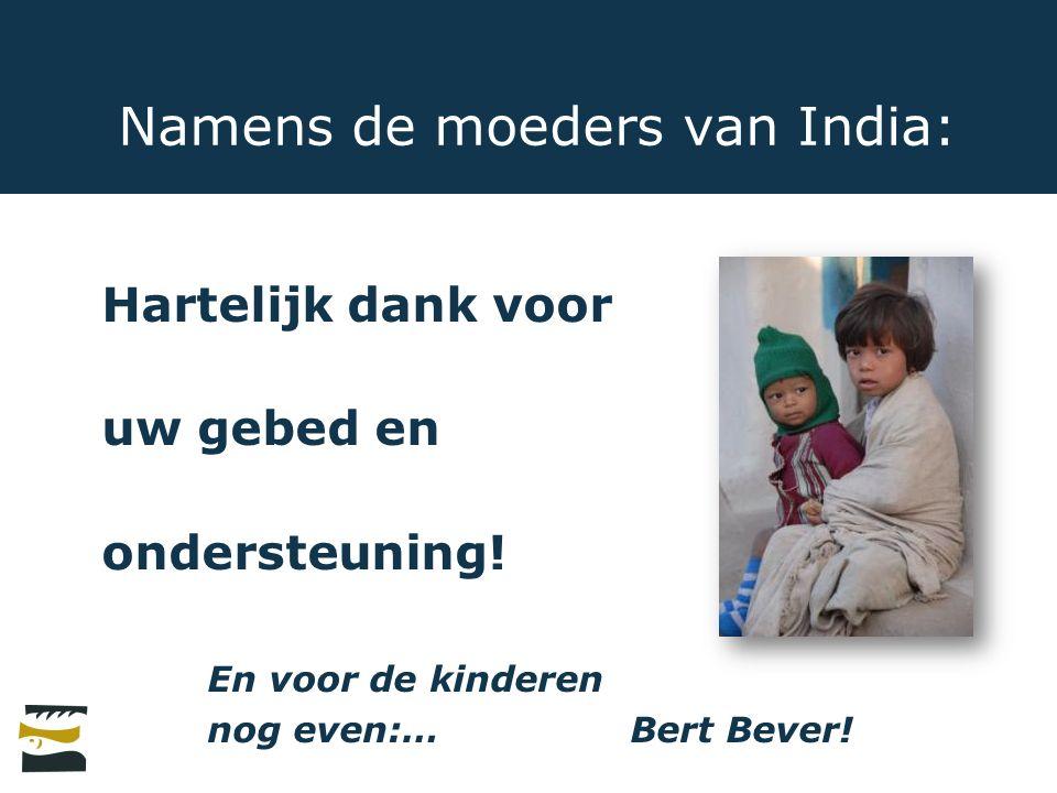 Namens de moeders van India: Hartelijk dank voor uw gebed en ondersteuning! En voor de kinderen nog even:… Bert Bever!