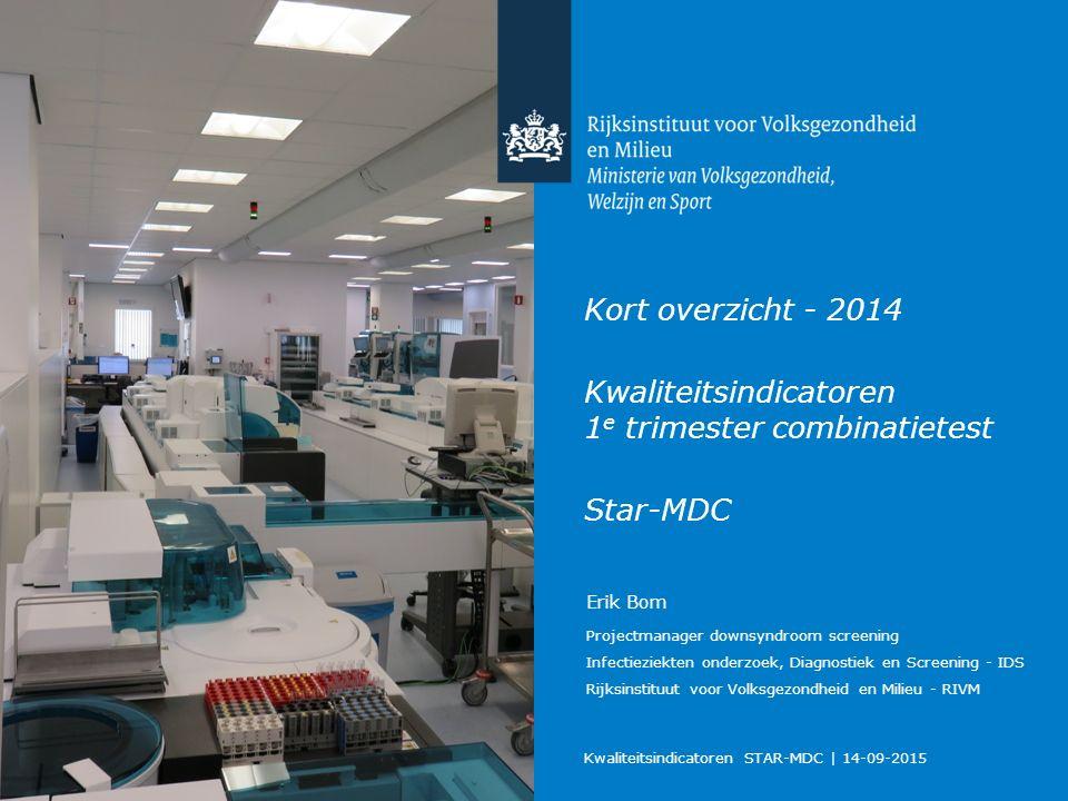 Kort overzicht - 2014 Kwaliteitsindicatoren 1 e trimester combinatietest Star-MDC Kwaliteitsindicatoren STAR-MDC   14-09-2015 Erik Bom Projectmanager