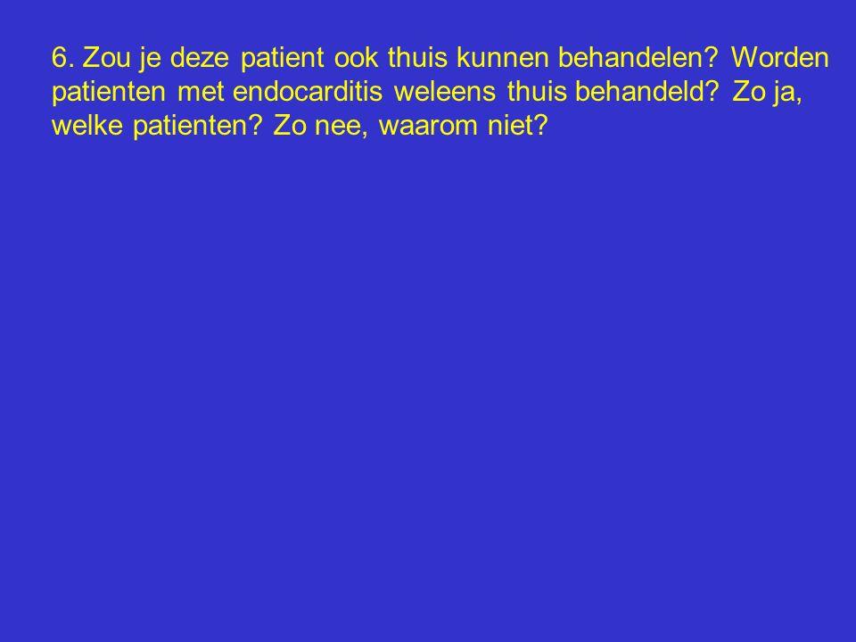 6. Zou je deze patient ook thuis kunnen behandelen? Worden patienten met endocarditis weleens thuis behandeld? Zo ja, welke patienten? Zo nee, waarom