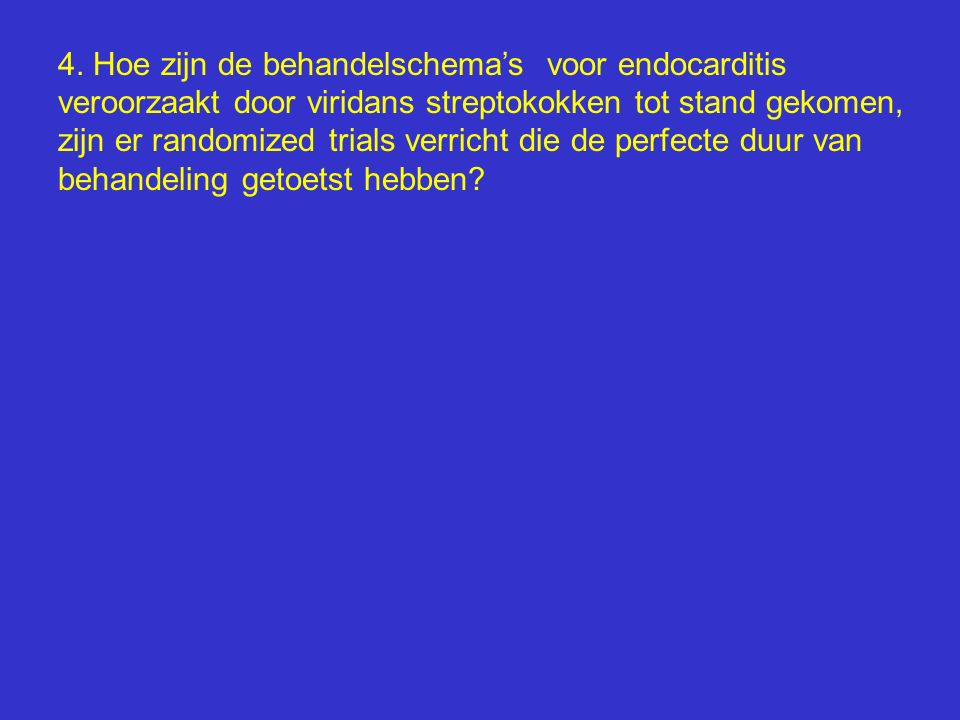 4. Hoe zijn de behandelschema's voor endocarditis veroorzaakt door viridans streptokokken tot stand gekomen, zijn er randomized trials verricht die de