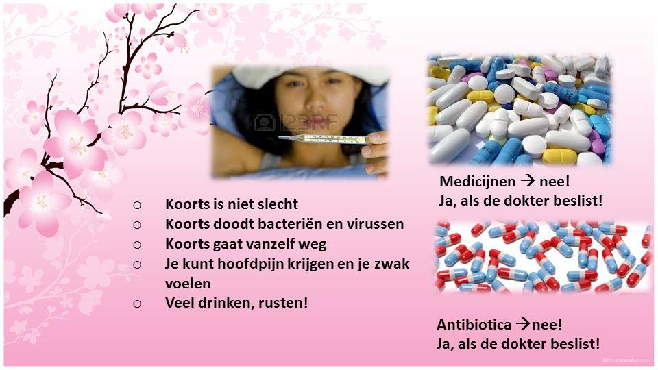 Medicijnen  nee! Ja, als de dokter beslist! Antibiotica  nee! Ja, als de dokter beslist! o Koorts is niet slecht o Koorts doodt bacteriën en virusse