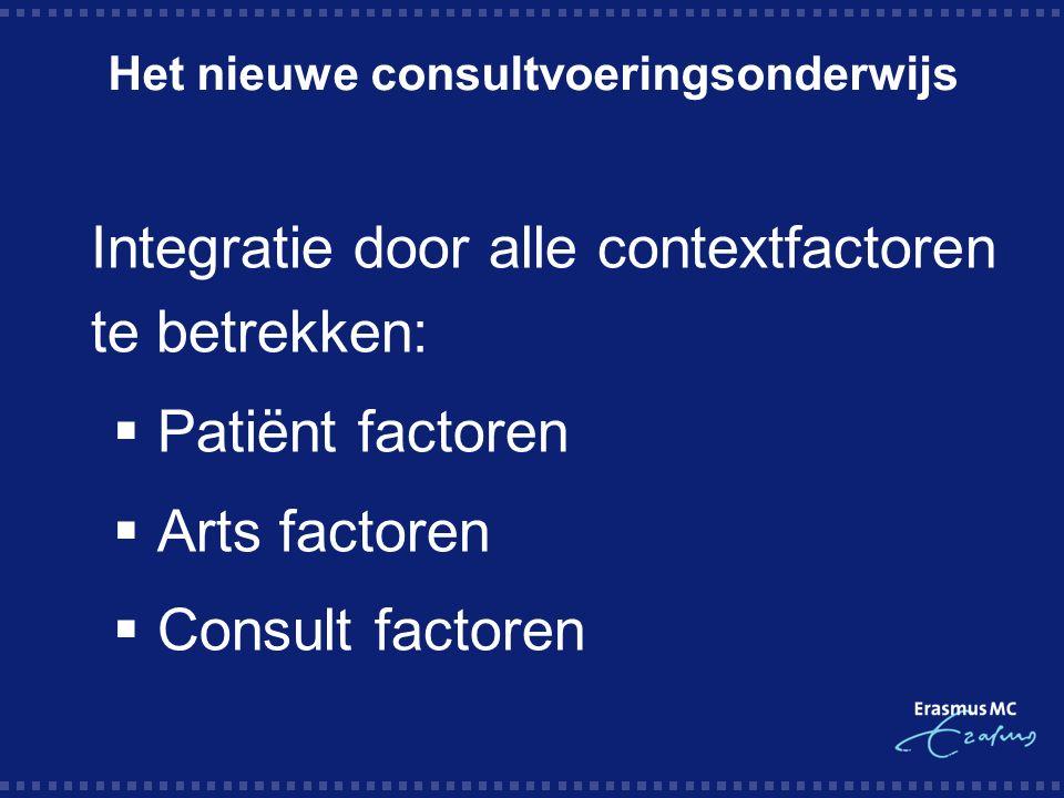 Het nieuwe consultvoeringsonderwijs Integratie door alle contextfactoren te betrekken:  Patiënt factoren  Arts factoren  Consult factoren